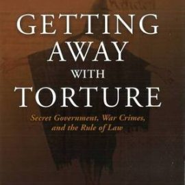 Getting Away with Torture: Secret Government, War Crimes