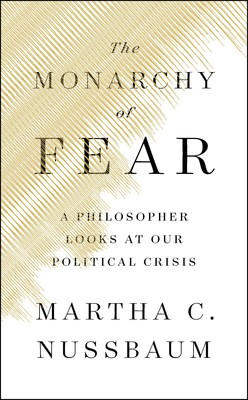 "Martha C. Nussbaum, ""The Monarchy of Fear A Philosopher Looks at Our Political Crisis"""